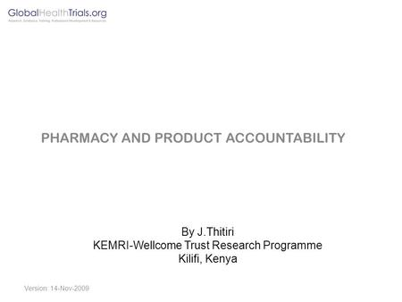 By J.Thitiri KEMRI-Wellcome Trust Research Programme Kilifi, Kenya PHARMACY AND PRODUCT ACCOUNTABILITY Version: 14-Nov-2009.