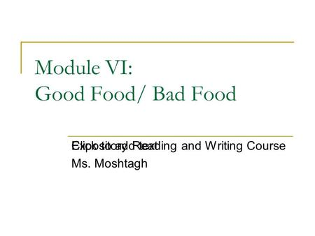 Click to add text Module VI: Good Food/ Bad Food Expository Reading and Writing Course Ms. Moshtagh.