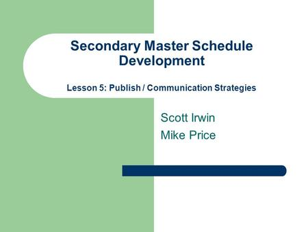 Secondary Master Schedule Development Lesson 5: Publish / Communication Strategies Scott Irwin Mike Price.