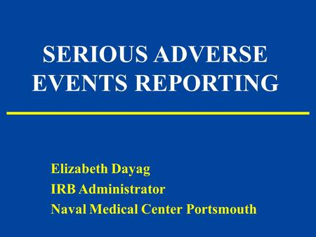 SERIOUS ADVERSE EVENTS REPORTING Elizabeth Dayag IRB Administrator Naval Medical Center Portsmouth.