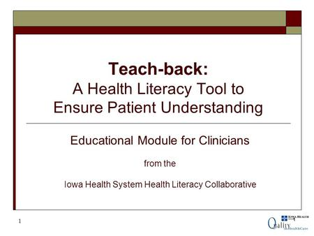 1 Teach-back: A Health Literacy Tool to Ensure Patient Understanding 1 Educational Module for Clinicians from the Iowa Health System Health Literacy Collaborative.