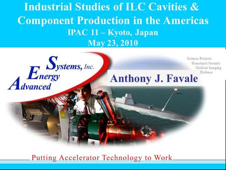Industrial Studies of ILC Cavities & Component Production in the Americas IPAC 11 – Kyoto, Japan May 23, 2010 Science Projects Homeland Security Medical.