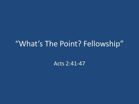 """What's The Point? Fellowship"" Acts 2:41-47. Fellowship – A Definition ""Koinonia"" – Sharing, Communion, Participation, Togetherness, Etc."