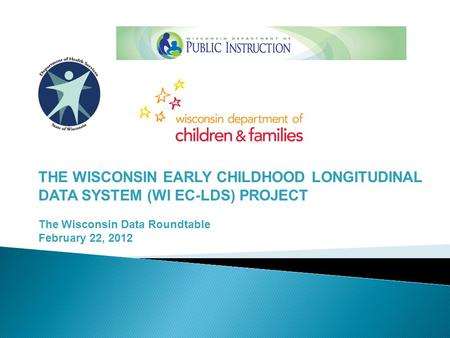 THE WISCONSIN EARLY CHILDHOOD LONGITUDINAL DATA SYSTEM (WI EC-LDS) PROJECT The Wisconsin Data Roundtable February 22, 2012.