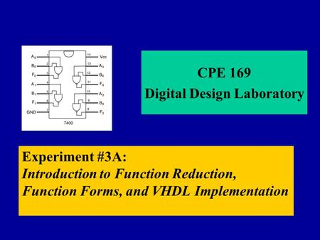 Experiment #3A: Introduction to Function Reduction, Function Forms, and VHDL Implementation CPE 169 Digital Design Laboratory.