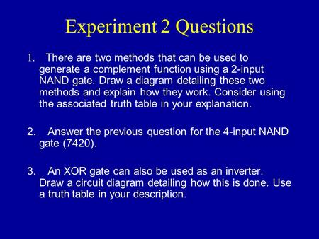 Experiment 2 Questions 1. There are two methods that can be used to generate a complement function using a 2-input NAND gate. Draw a diagram detailing.