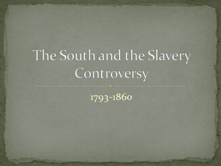 1793-1860. Before 1793, Slavery was on the decline until invention of the cotton gin= short staple cotton becomes profitable 1780's- northern states were.