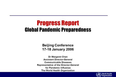 Progress Report Global Pandemic Preparedness Beijing Conference 17-18 January 2006 Dr Margaret Chan Assistant Director-General Communicable Diseases Representative.