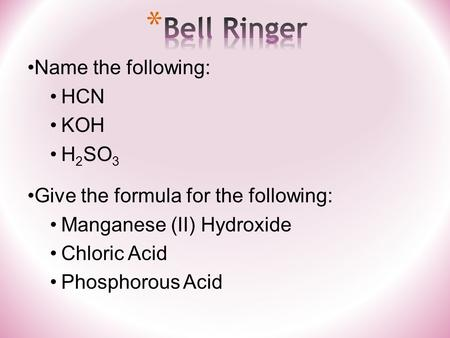 Name the following: HCN KOH H 2 SO 3 Give the formula for the following: Manganese (II) Hydroxide Chloric Acid Phosphorous Acid.