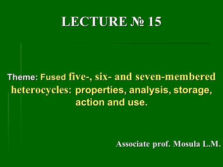 LECTURE № 15 Theme: Fused five-, six- <strong>and</strong> seven-membered heterocycles : properties, analysis, storage, action <strong>and</strong> use. Associate prof. Mosula L.M.