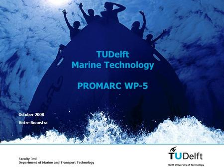 1 TUDelft Marine Technology PROMARC WP-5 October 2008 Hotze Boonstra Faculty 3mE Department of Marine and Transport Technology.