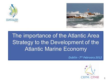 1 The importance of the Atlantic Area Strategy to the Development of the Atlantic Marine Economy Dublin - 7 th February 2012.