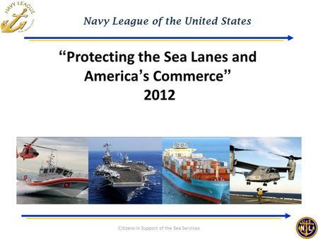 "Navy League of the United States Citizens in Support of the Sea Services ""Protecting the Sea Lanes and America's Commerce"" 2012."