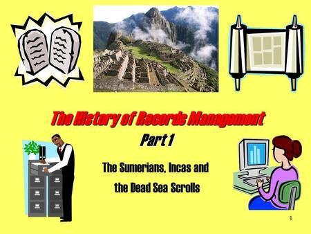 1 The History of Records Management Part 1 The Sumerians, Incas and the Dead Sea Scrolls.