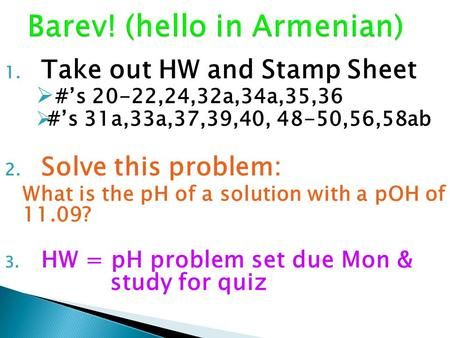 1. Take out HW and Stamp Sheet  #'s 20-22,24,32a,34a,35,36  #'s 31a,33a,37,39,40, 48-50,56,58ab 2. Solve this problem: What is the pH of a solution with.