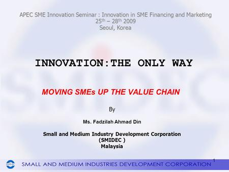 INNOVATION:THE ONLY WAY MOVING <strong>SMEs</strong> UP THE VALUE CHAIN 1 By Ms. Fadzilah Ahmad Din Small and Medium Industry Development Corporation (SMIDEC ) Malaysia.