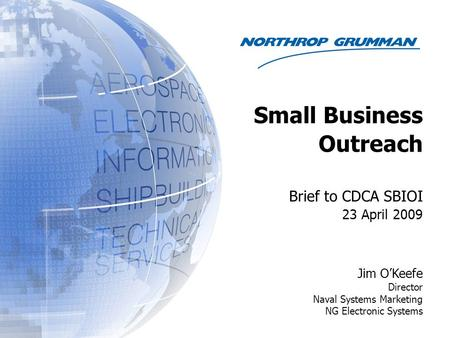 Brief to CDCA SBIOI 23 April 2009 Jim O'Keefe Director Naval Systems Marketing NG Electronic Systems Small Business Outreach.