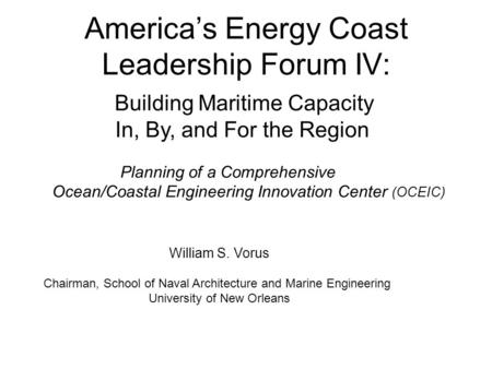 America's Energy Coast Leadership Forum IV: Building Maritime Capacity In, By, and For the Region Planning of a Comprehensive Ocean/Coastal Engineering.