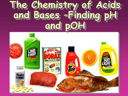1 The Chemistry of Acids and Bases –Finding pH and pOH.