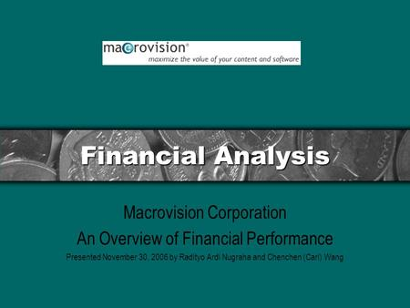 Financial Analysis Macrovision Corporation An Overview of Financial Performance Presented November 30, 2006 by Radityo Ardi Nugraha and Chenchen (Carl)