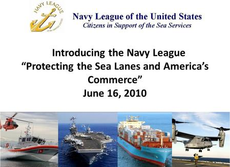 "Introducing the Navy League ""Protecting the Sea Lanes and America's Commerce"" June 16, 2010."