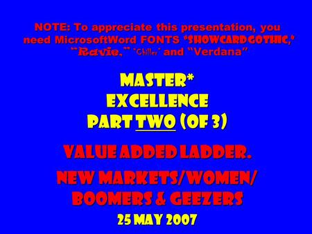 "NOTE: To appreciate this presentation, you need MicrosoftWord FONTS ""Showcard Gothic,"" ""Ravie,"" ""Chiller"" and ""Verdana"" Master* Excellence part two (of."