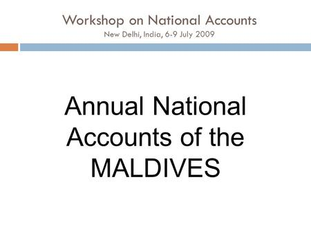 Workshop on National Accounts New Delhi, India, 6-9 July 2009 Annual National Accounts of the MALDIVES.