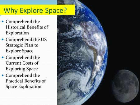Comprehend the Historical Benefits of Exploration Comprehend the US Strategic Plan to Explore Space Comprehend the Current Costs of Exploring Space Comprehend.