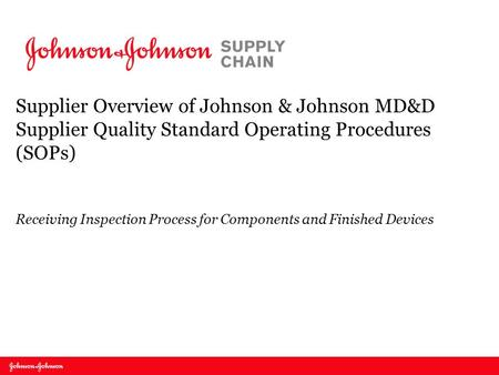 Supplier Overview of Johnson & Johnson MD&D Supplier Quality Standard Operating Procedures (SOPs) Receiving Inspection Process for Components and Finished.