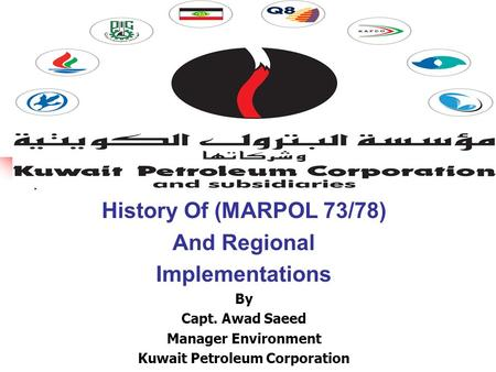 History Of (MARPOL 73/78) And Regional Implementations By Capt. Awad Saeed Manager Environment Kuwait Petroleum Corporation.