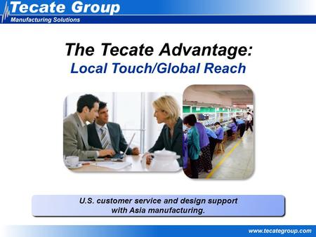 U.S. customer service and design support with Asia manufacturing. U.S. customer service and design support with Asia manufacturing. The Tecate Advantage: