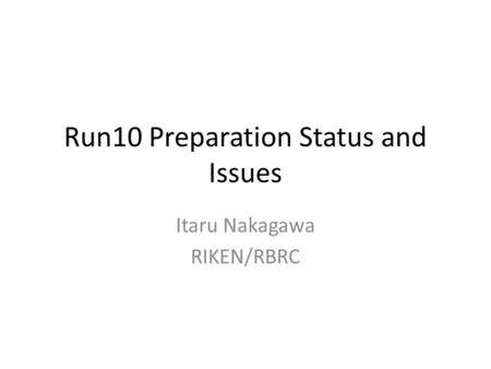 Run10 Preparation Status and Issues Itaru Nakagawa RIKEN/RBRC.