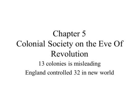 Chapter 5 Colonial Society on the Eve Of Revolution 13 colonies is misleading England controlled 32 in new world.