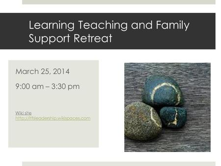 Learning Teaching and Family Support Retreat March 25, 2014 9:00 am – 3:30 pm Wiki site