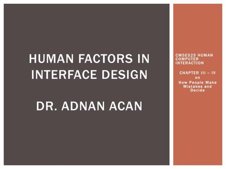 CMSE323 HUMAN COMPUTER INTERACTION CHAPTER III – IV on How People Make Mistakes and Decide HUMAN FACTORS IN INTERFACE DESIGN DR. ADNAN ACAN.