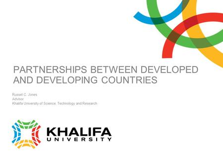 PARTNERSHIPS BETWEEN DEVELOPED AND DEVELOPING COUNTRIES Russel C. Jones Advisor Khalifa University of Science, Technology and Research.