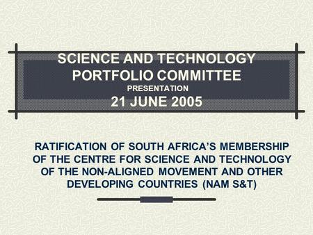 SCIENCE AND TECHNOLOGY PORTFOLIO COMMITTEE PRESENTATION 21 JUNE 2005 RATIFICATION OF SOUTH AFRICA'S MEMBERSHIP OF THE CENTRE FOR SCIENCE AND TECHNOLOGY.
