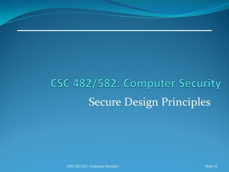 Secure Design Principles CSC 482/582: Computer SecuritySlide #1.
