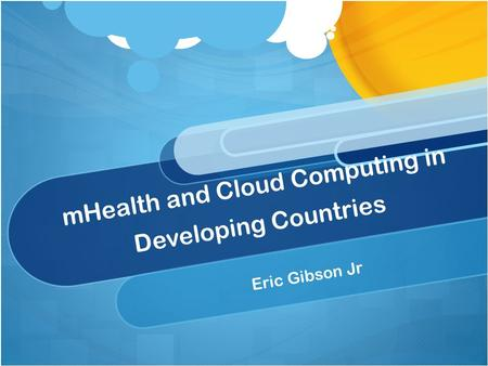 MHealth and Cloud Computing in Developing Countries Eric Gibson Jr.