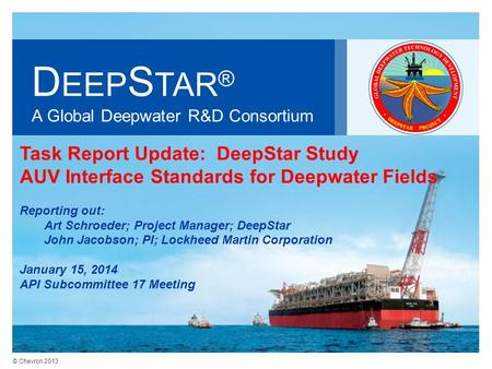 © Chevron 2013 D EEP S TAR ® A Global Deepwater R&D Consortium Task Report Update: DeepStar Study AUV Interface Standards for Deepwater Fields Reporting.