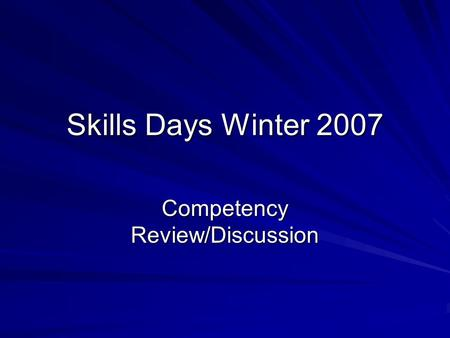 Skills Days Winter 2007 Competency Review/Discussion.