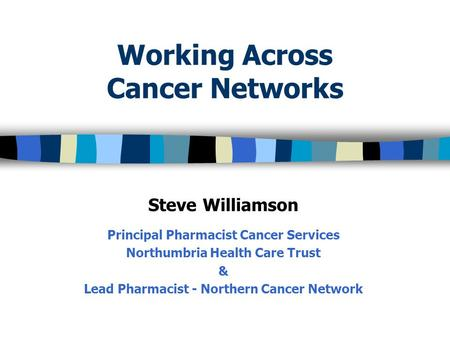 Working Across Cancer Networks Steve Williamson Principal Pharmacist Cancer Services Northumbria Health Care Trust & Lead Pharmacist - Northern Cancer.