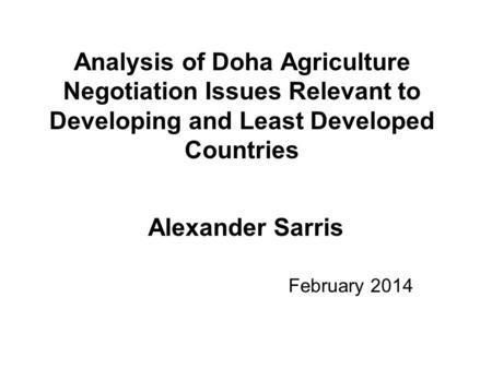 Analysis of Doha Agriculture Negotiation Issues Relevant to Developing and Least Developed Countries Alexander Sarris February 2014.