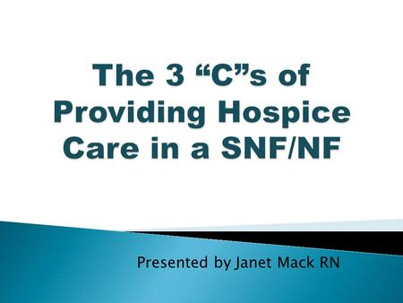 "Presented by Janet Mack RN.  Define the 3 ""C""s of providing Hospice Care in a SNF/NF  Identify the roles and responsibilities for the hospice provider."