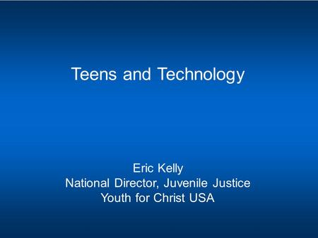 Teens and Technology Eric Kelly National Director, Juvenile Justice Youth for Christ USA.