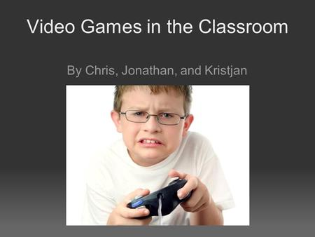 Video Games in the Classroom By Chris, Jonathan, and Kristjan.