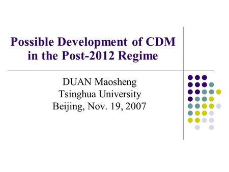 Possible Development of CDM in the Post-2012 Regime DUAN Maosheng Tsinghua University Beijing, Nov. 19, 2007.