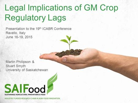 Legal Implications of GM Crop Regulatory Lags Presentation to the 19 th ICABR Conference Ravello, Italy June 16-19, 2015 Martin Phillipson & Stuart Smyth.