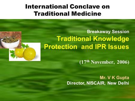 Breakaway Session Traditional Knowledge Protection and IPR Issues (17 th November, 2006) Mr. V K Gupta Director, NISCAIR, New Delhi International Conclave.
