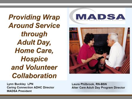 Providing Wrap Around Service through Adult Day, Home Care, Hospice and Volunteer Collaboration Laura Philbrook, RN-BSN Alter Care Adult Day Program Director.